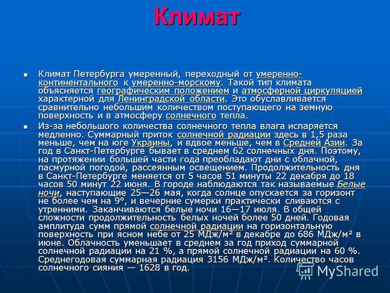 Климат Климат Петербурга умеренный, переходный от умеренно- континентального к умеренно-морскому. Такой тип климата объясняется географическим положением и атмосферной циркуляцией характерной для Ленинградской области. Это обуславливается сравнительн