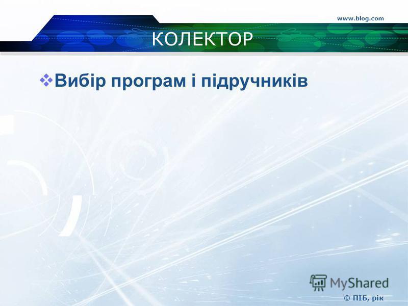www.blog.com © ПІБ, рік КОЛЕКТОР Вибір програм і підручників