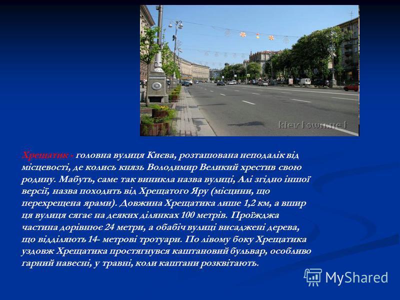 Хрещатик - головна вулиця Києва, розташована неподалік від місцевості, де колись князь Володимир Великий хрестив свою родину. Мабуть, саме так виникла назва вулиці, Алі згідно іншої версії, назва походить від Хрещатого Яру (місцини, що перехрещена яр
