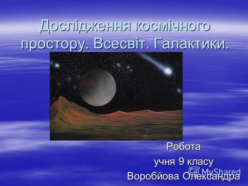 Дослідження космічного простору. Всесвіт. Галактики. Робота учня 9 класу Воробйова Олександра