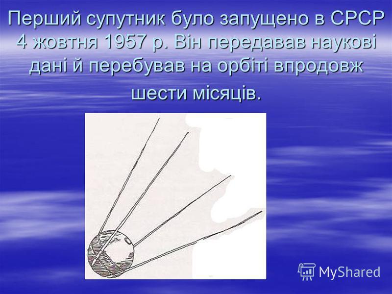 Перший супутник було запущено в СРСР 4 жовтня 1957 р. Він передавав наукові дані й перебував на орбіті впродовж шести місяців.