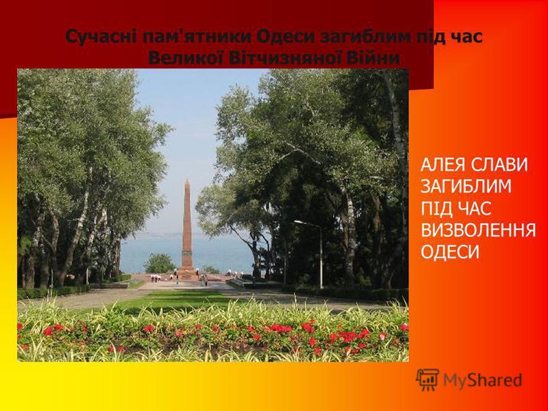 Сучасні пам'ятники Одеси загиблим під час Великої Вітчизняної Війни АЛЕЯ СЛАВИ ЗАГИБЛИМ ПІД ЧАС ВИЗВОЛЕННЯ ОДЕСИ