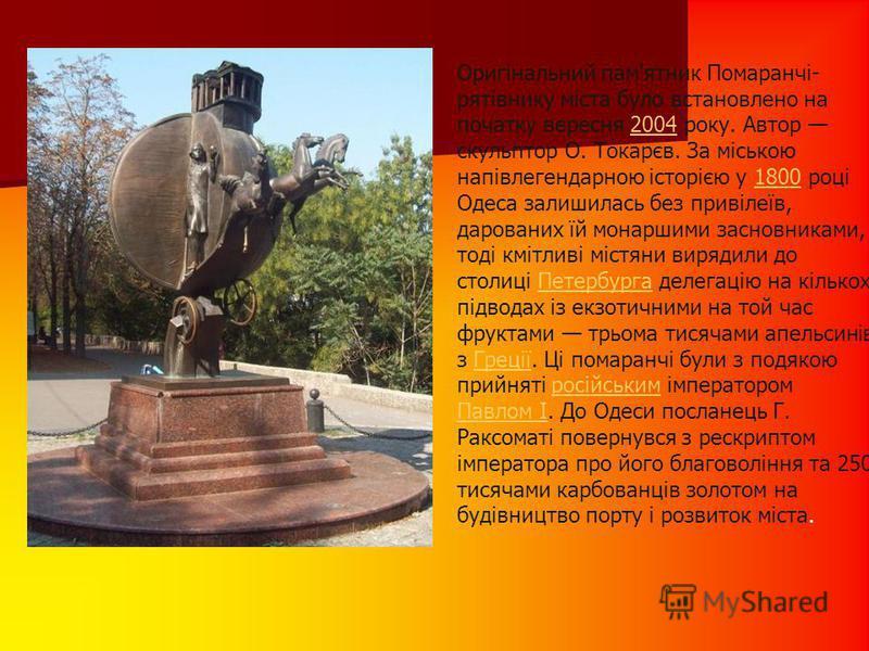 Оригінальний пам'ятник Помаранчі- рятівнику міста було встановлено на початку вересня 2004 року. Автор скульптор О. Токарєв. За міською напівлегендарною історією у 1800 році Одеса залишилась без привілеїв, дарованих їй монаршими засновниками, тоді км