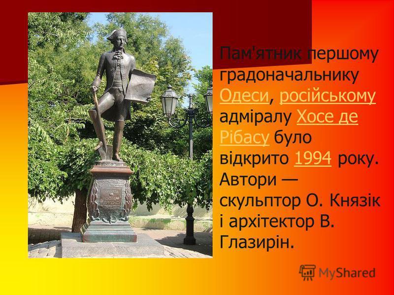 Пам'ятник першому градоначальнику Одеси, російському адміралу Хосе де Рібасу було відкрито 1994 року. Автори скульптор О. Князік і архітектор В. Глазирін. ОдесиросійськомуХосе де Рібасу1994