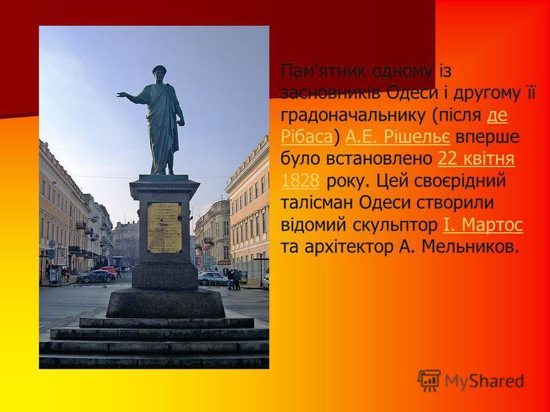 Пам'ятник одному із засновників Одеси і другому її градоначальнику (після де Рібаса) А.Е. Рішельє вперше було встановлено 22 квітня 1828 року. Цей своєрідний талісман Одеси створили відомий скульптор І. Мартос та архітектор А. Мельников.де РібасаА.Е.