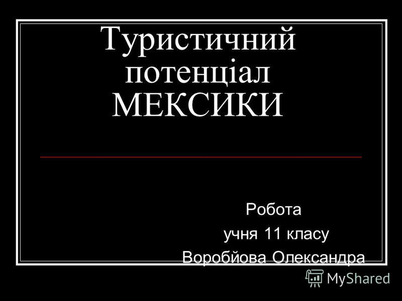 Туристичний потенціал МЕКСИКИ Робота учня 11 класу Воробйова Олександра