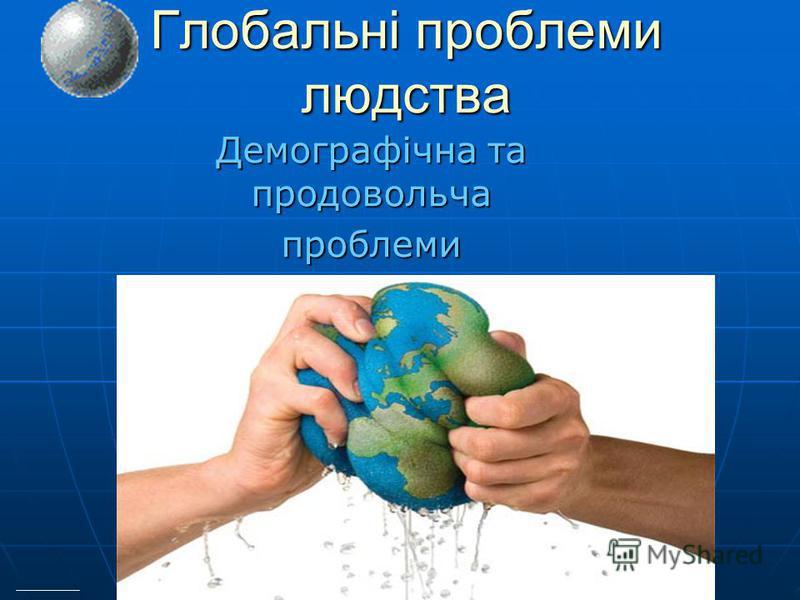 Глобальні проблеми людства Демографічна та продовольча проблеми