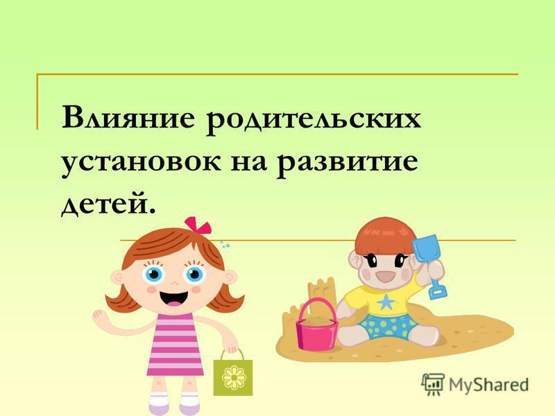 Влияние родительских установок на развитие детей.