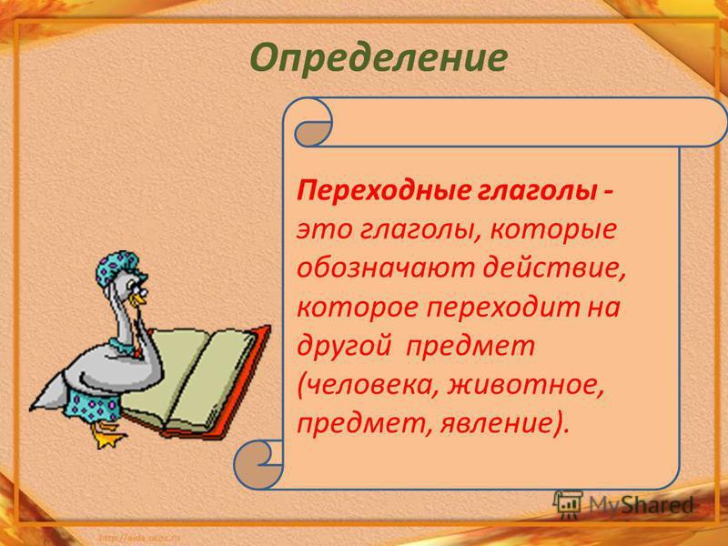 Определение Переходные глаголы - это глаголы, которые обозначают действие, которое переходит на другой предмет (человека, животное, предмет, явление).