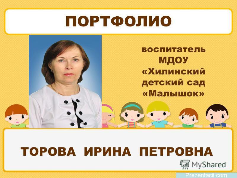 ТОРОВА ИРИНА ПЕТРОВНА Prezentacii.com ПОРТФОЛИО воспитатель МДОУ «Хилинский детский сад «Малышок»