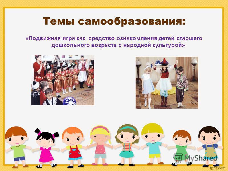 Темы самообразования: «Подвижная игра как средство ознакомления детей старшего дошкольного возраста с народной культурой»
