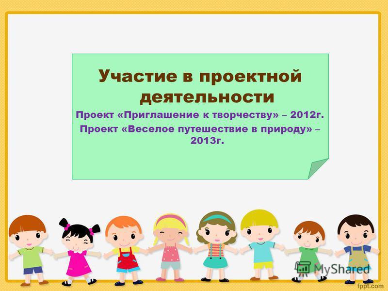 Участие в проектной деятельности Проект «Приглашение к творчеству» – 2012 г. Проект «Веселое путешествие в природу» – 2013 г.