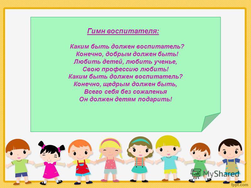 Гимн воспитателя: Каким быть должен воспитатель? Конечно, добрым должен быть! Любить детей, любить ученье, Свою профессию любить! Каким быть должен воспитатель? Конечно, щедрым должен быть, Всего себя без сожаленья Он должен детям подарить!