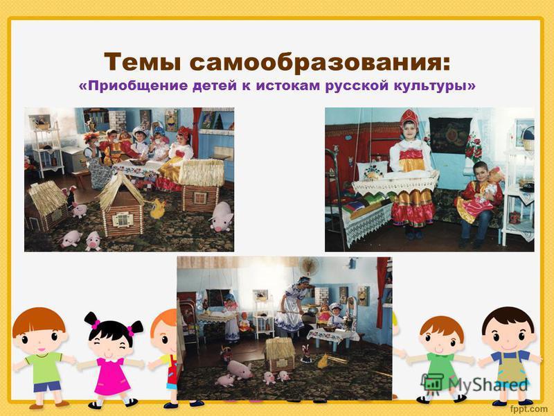 Темы самообразования: «Приобщение детей к истокам русской культуры»