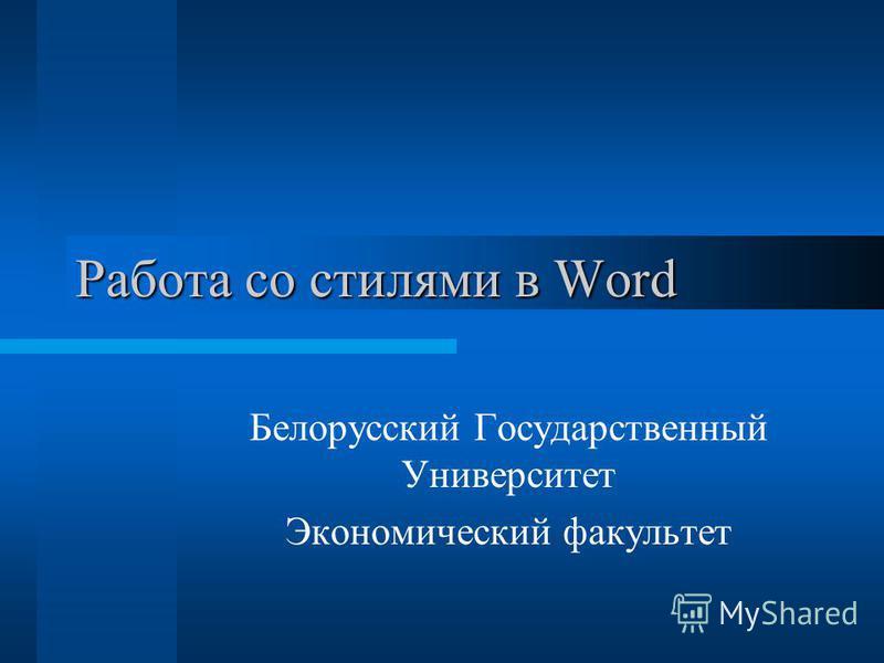Работа со стилями в Word Белорусский Государственный Университет Экономический факультет
