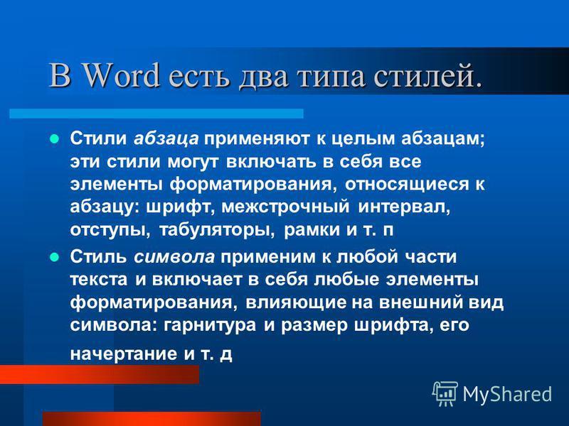 В Word есть два типа стилей. Стили абзаца применяют к целым абзацам; эти стили могут включать в себя все элементы форматирования, относящиеся к абзацу: шрифт, межстрочный интервал, отступы, табуляторы, рамки и т. п Стиль символа применим к любой част