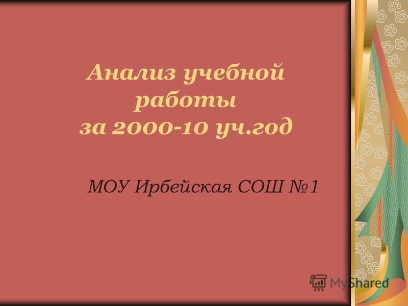 Анализ учебной работы за 2000-10 уч.год МОУ Ирбейская СОШ 1