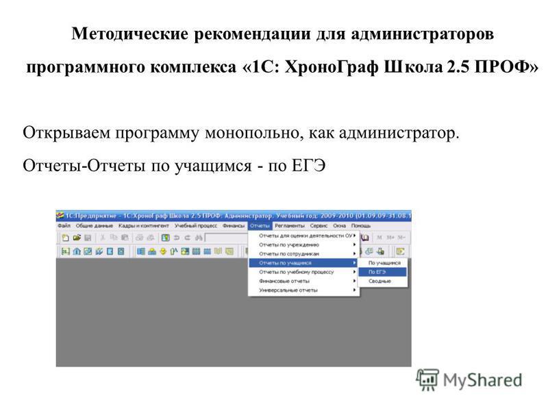 Методические рекомендации для администраторов программного комплекса «1С: Хроно Граф Школа 2.5 ПРОФ» Открываем программу монопольно, как администратор. Отчеты-Отчеты по учащимся - по ЕГЭ
