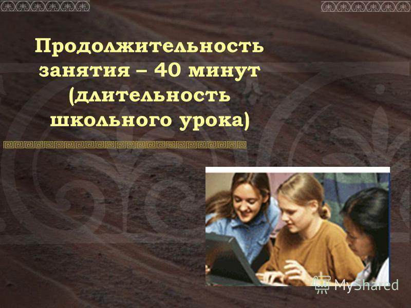 Продолжительность занятия – 40 минут (длительность школьного урока)