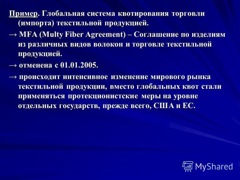 Пример. Глобальная система квотирования торговли (импорта) текстильной продукцией. MFA (Multy Fiber Agreement) – Соглашение по изделиям из различных видов волокон и торговле текстильной продукцией. MFA (Multy Fiber Agreement) – Соглашение по изделиям