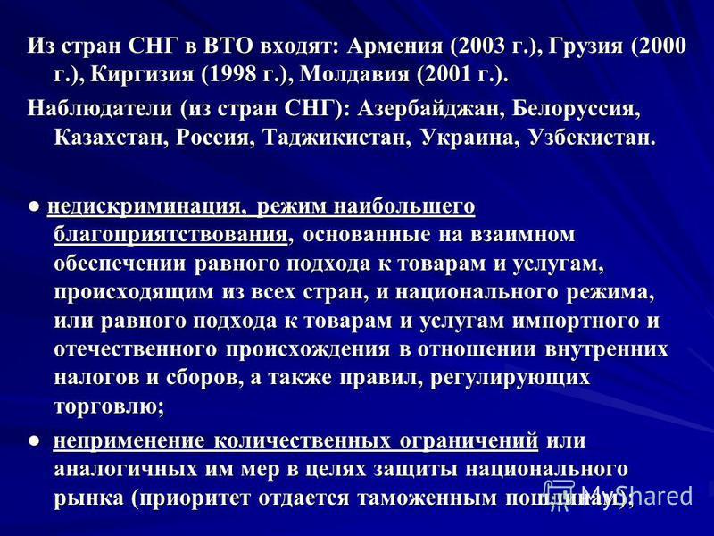 Из стран СНГ в ВТО входят: Армения (2003 г.), Грузия (2000 г.), Киргизия (1998 г.), Молдавия (2001 г.). Наблюдатели (из стран СНГ): Азербайджан, Белоруссия, Казахстан, Россия, Таджикистан, Украина, Узбекистан. недискриминация, режим наибольшего благо