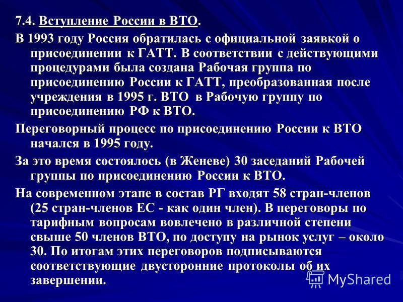 7.4. Вступление России в ВТО. В 1993 году Россия обратилась с официальной заявкой о присоединении к ГАТТ. В соответствии с действующими процедурами была создана Рабочая группа по присоединению России к ГАТТ, преобразованная после учреждения в 1995 г.