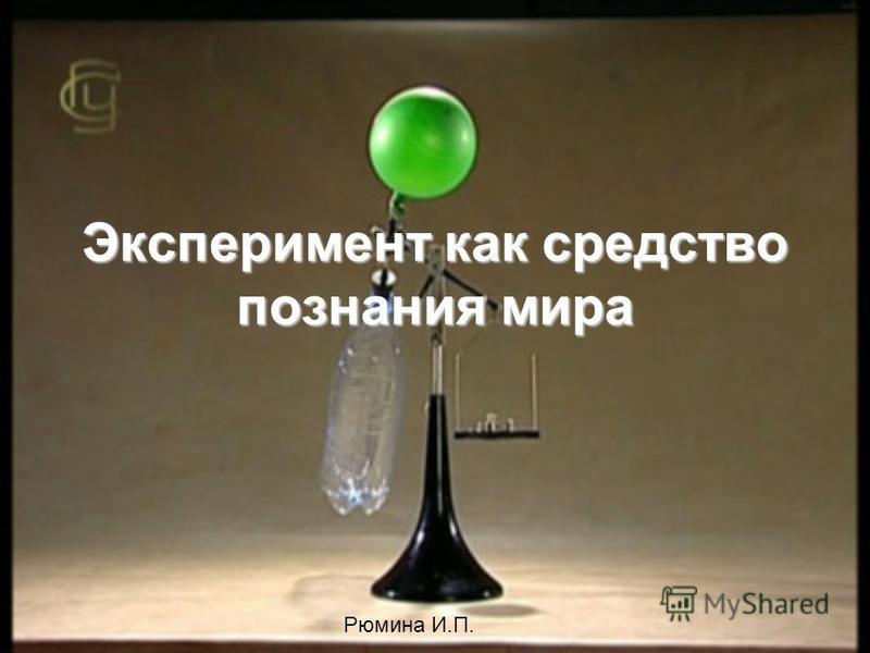 Эксперимент как средство познания мира Рюмина И.П.