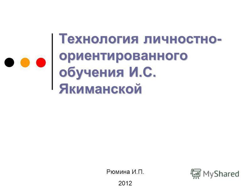 Технология личностно- ориентированного обучения И.С. Якиманской Рюмина И.П. 2012