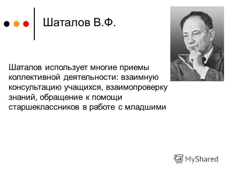 Шаталов В.Ф. Шаталов использует многие приемы коллективной деятельности: взаимную консультацию учащихся, взаимопроверку знаний, обращение к помощи старшеклассников в работе с младшими
