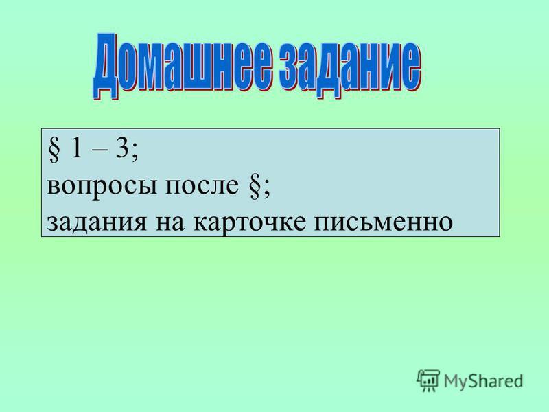 § 1 – 3; вопросы после §; задания на карточке письменно