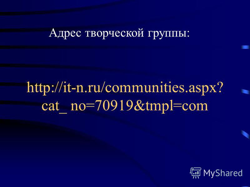 http://it-n.ru/communities.aspx? cat_ no=70919&tmpl=com Адрес творческой группы:
