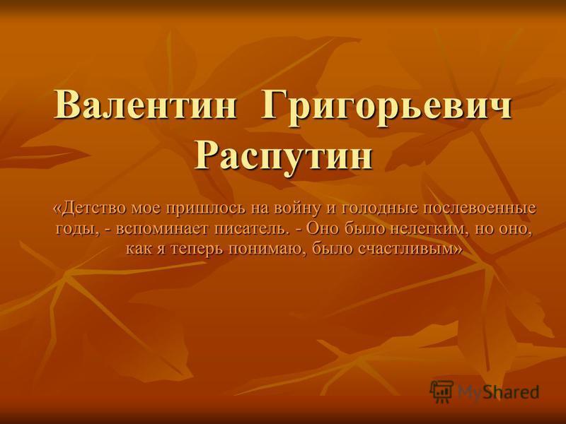 Валентин Григорьевич Распутин «Детство мое пришлось на войну и голодные послевоенные годы, - вспоминает писатель. - Оно было нелегким, но оно, как я теперь понимаю, было счастливым»