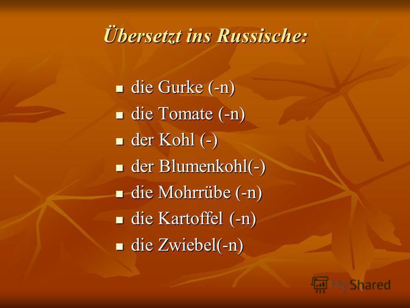 Übersetzt ins Russische: die Gurke (-n) die Gurke (-n) die Tomate (-n) die Tomate (-n) der Kohl (-) der Kohl (-) der Blumenkohl(-) der Blumenkohl(-) die Mohrrübe (-n) die Mohrrübe (-n) die Kartoffel (-n) die Kartoffel (-n) die Zwiebel(-n) die Zwiebel