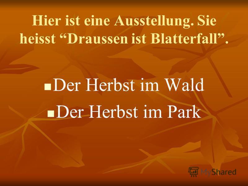 Hier ist eine Ausstellung. Sie heisst Draussen ist Blatterfall. Der Herbst im Wald Der Herbst im Park