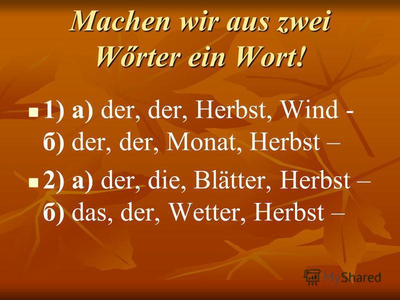 Machen wir aus zwei Wőrter ein Wort! 1) а) der, der, Herbst, Wind - б) der, der, Monat, Herbst – 2) а) der, die, Blätter, Herbst – б) das, der, Wetter, Herbst –