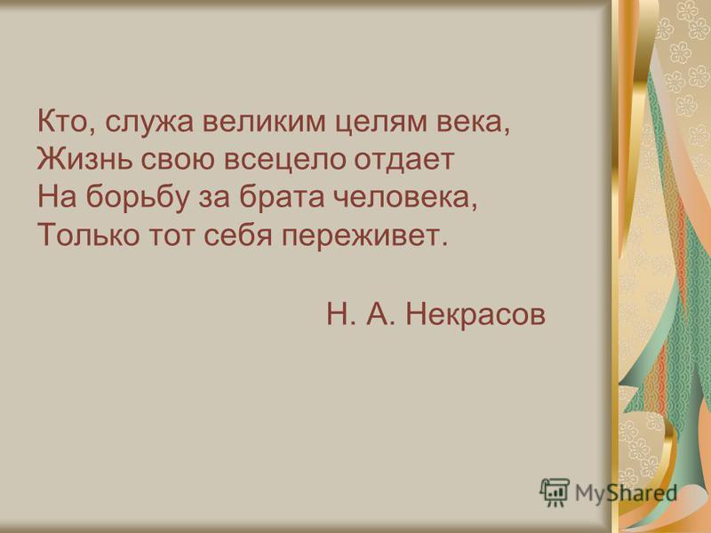 Кто, служа великим целям века, Жизнь свою всецело отдает На борьбу за брата человека, Только тот себя переживет. Н. А. Некрасов