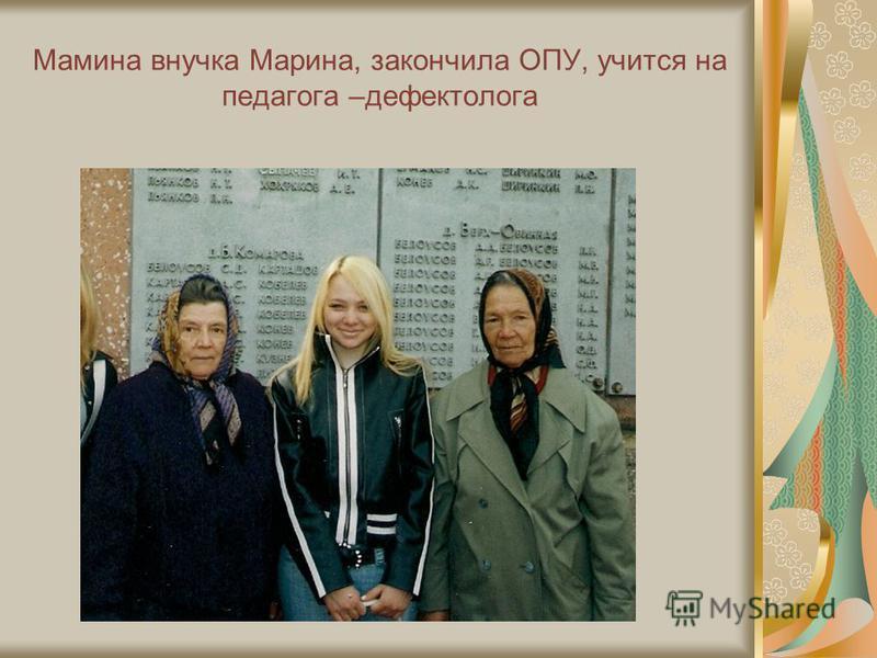 Мамина внучка Марина, закончила ОПУ, учится на педагога –дефектолога