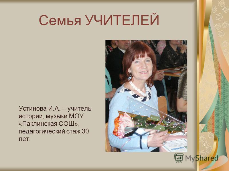 Семья УЧИТЕЛЕЙ Устинова И.А. – учитель истории, музыки МОУ «Паклинская СОШ», педагогический стаж 30 лет.
