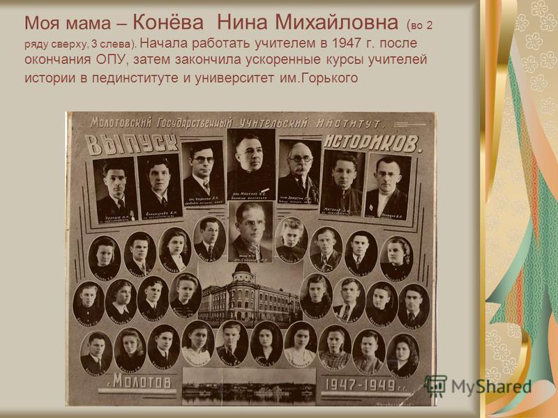 Моя мама – Конёва Нина Михайловна ( во 2 ряду сверху, 3 слева). Начала работать учителем в 1947 г. после окончания ОПУ, затем закончила ускоренные курсы учителей истории в пединституте и университет им.Горького