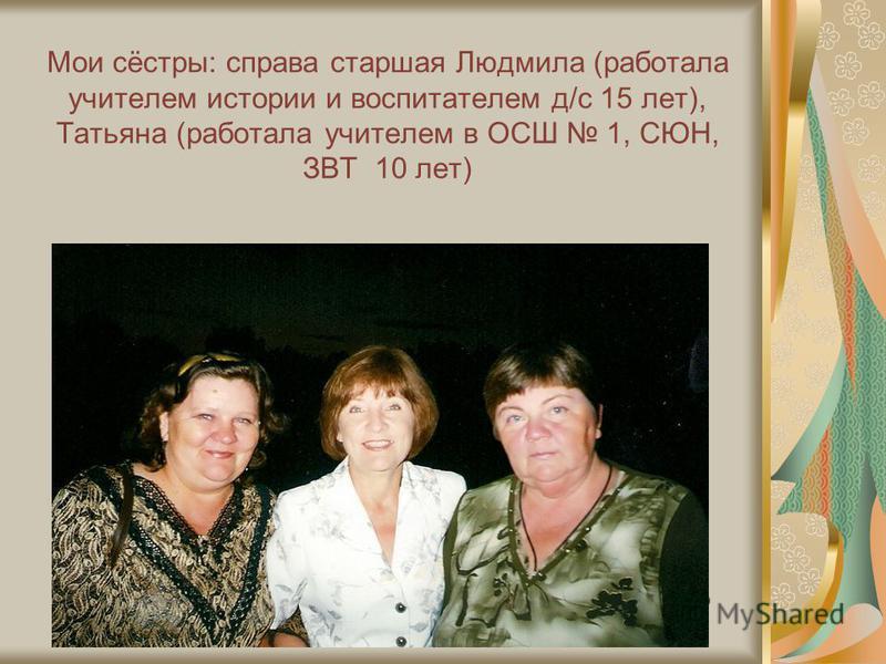 Мои сёстры: справа старшая Людмила (работала учителем истории и воспитателем д/с 15 лет), Татьяна (работала учителем в ОСШ 1, СЮН, ЗВТ 10 лет)