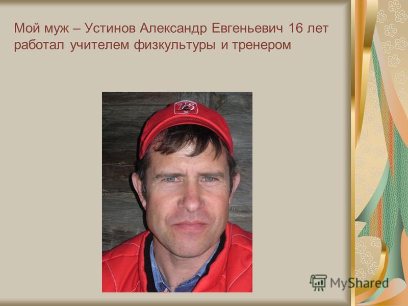 Мой муж – Устинов Александр Евгеньевич 16 лет работал учителем физкультуры и тренером