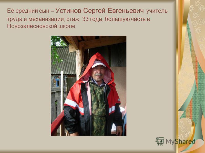 Её средний сын – Устинов Сергей Евгеньевич учитель труда и механизации, стаж 33 года, большую часть в Новозалесновской школе