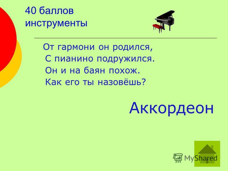 40 баллов инструменты От гармони он родился, С пианино подружился. Он и на баян похож. Как его ты назовёшь? Аккордеон