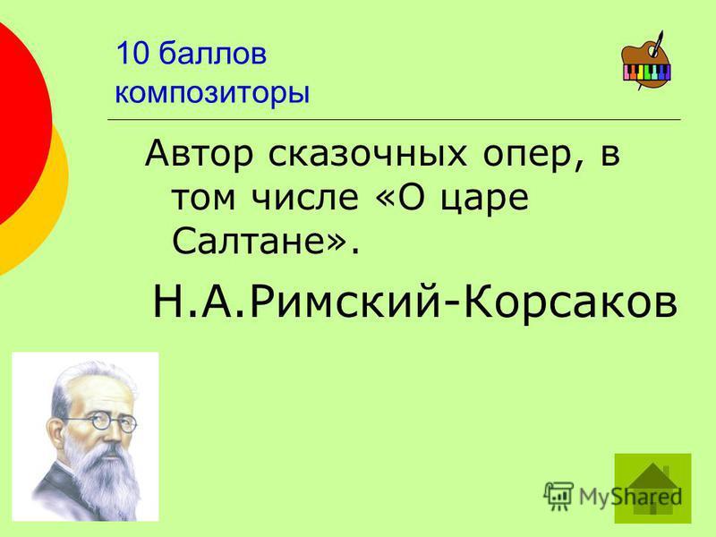 10 баллов композиторы Автор сказочных опер, в том числе «О царе Салтане». Н.А.Римский-Корсаков
