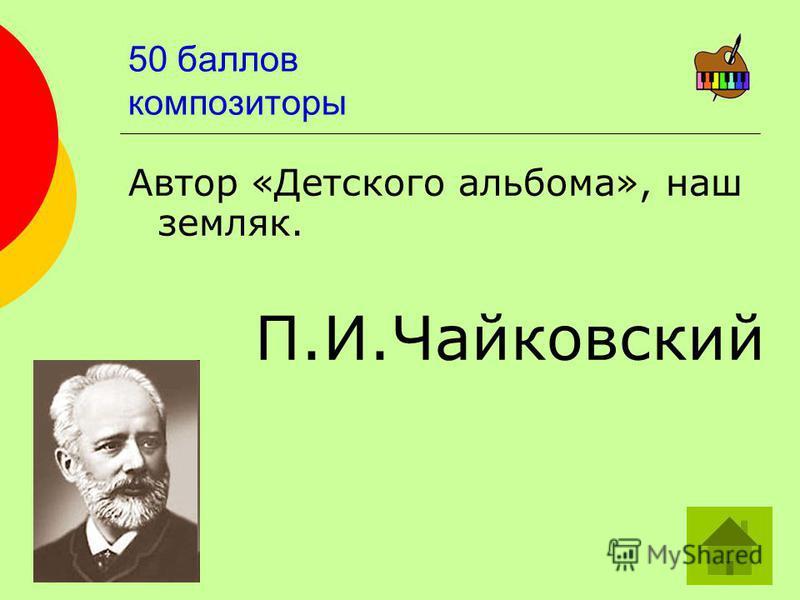 50 баллов композиторы Автор «Детского альбома», наш земляк. П.И.Чайковский