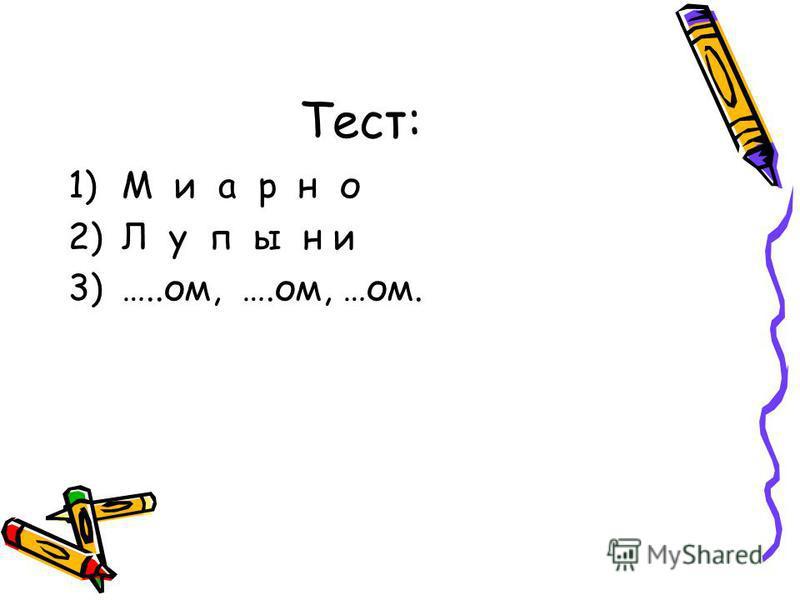 Тест: 1)М и а р н о 2)Л у п ы н и 3)…..ом, ….ом, …ом.