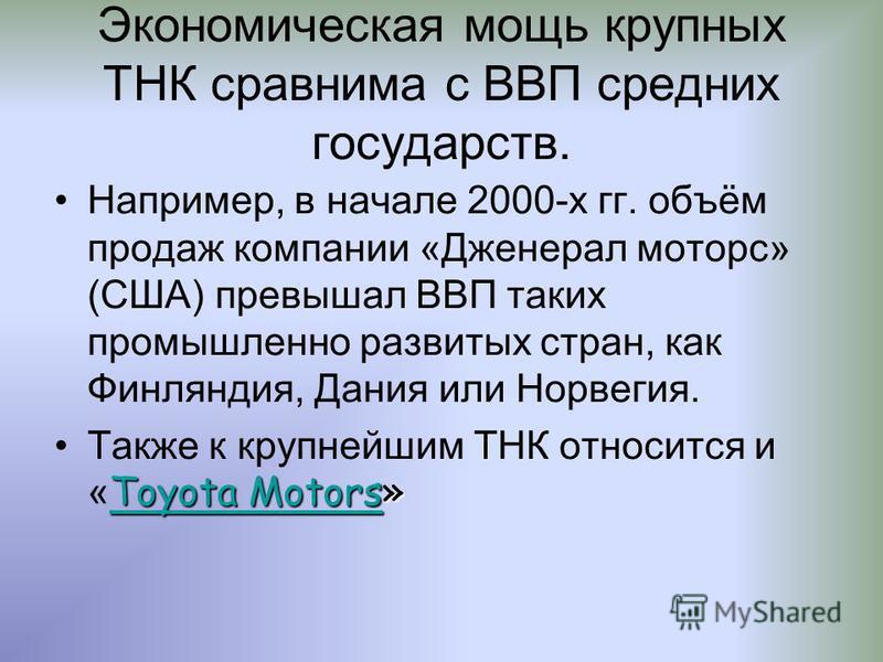 Экономическая мощь крупных ТНК сравнима с ВВП средних государств. Например, в начале 2000-х гг. объём продаж компании «Дженерал моторс» (США) превышал ВВП таких промышленно развитых стран, как Финляндия, Дания или Норвегия. Toyota MotorsToyota Motors
