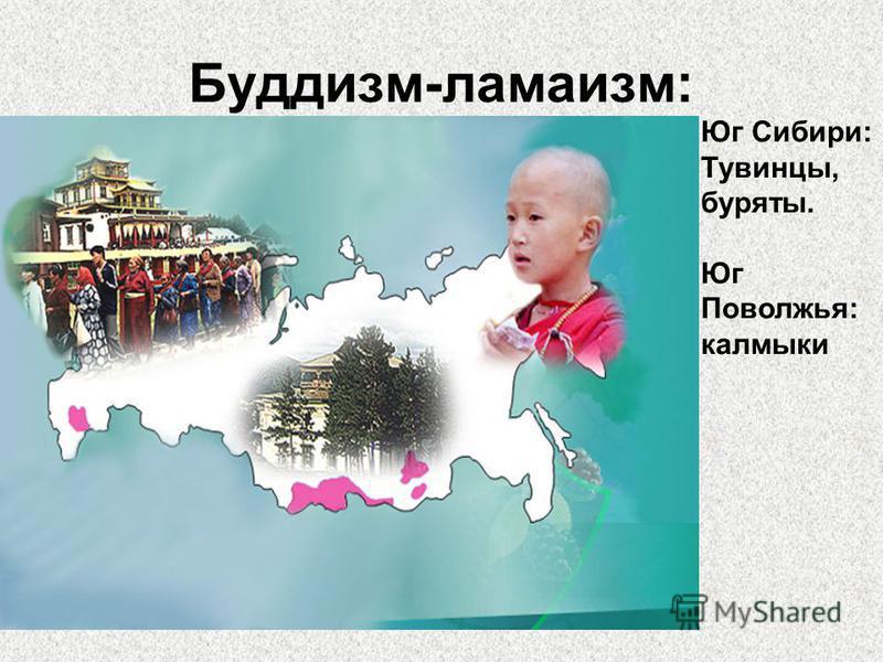 Буддизм-ламаизм: Юг Сибири: Тувинцы, буряты. Юг Поволжья: калмыки