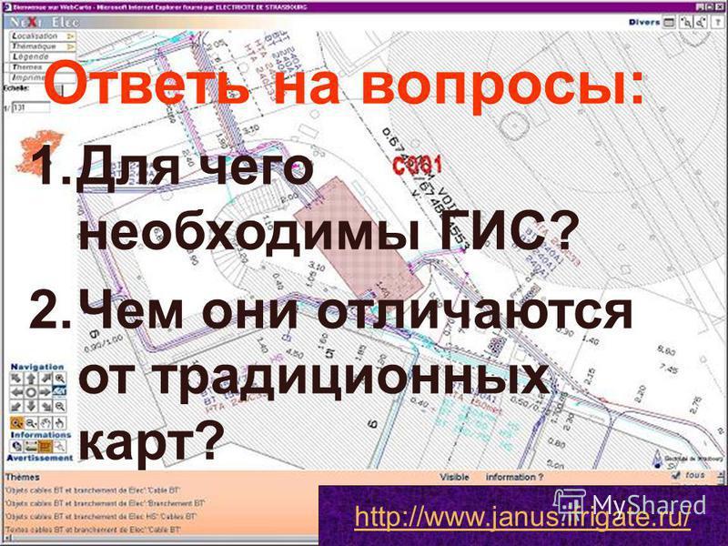 Ответь на вопросы: 1. Для чего необходимы ГИС? 2. Чем они отличаются от традиционных карт? http://www.janus.ifrigate.ru/