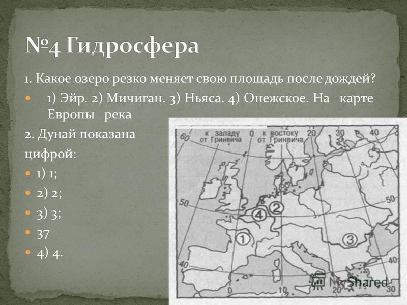 1. Какое озеро резко меняет свою площадь после дождей? 1) Эйр. 2) Мичиган. 3) Ньяса. 4) Онежское. На карте Европы река 2. Дунай показана цифрой: 1) 1; 2) 2; 3) 3; 37 4) 4.